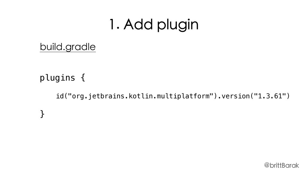 "1. Add plugin plugins { id(""org.jetbrains.kotli..."