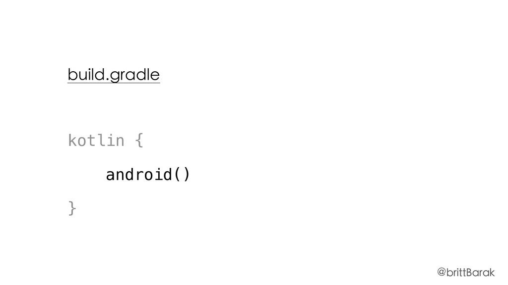 build.gradle kotlin { android() } @brittBarak