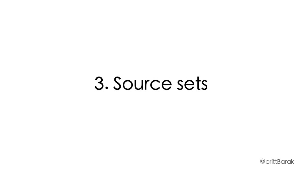 3. Source sets @brittBarak