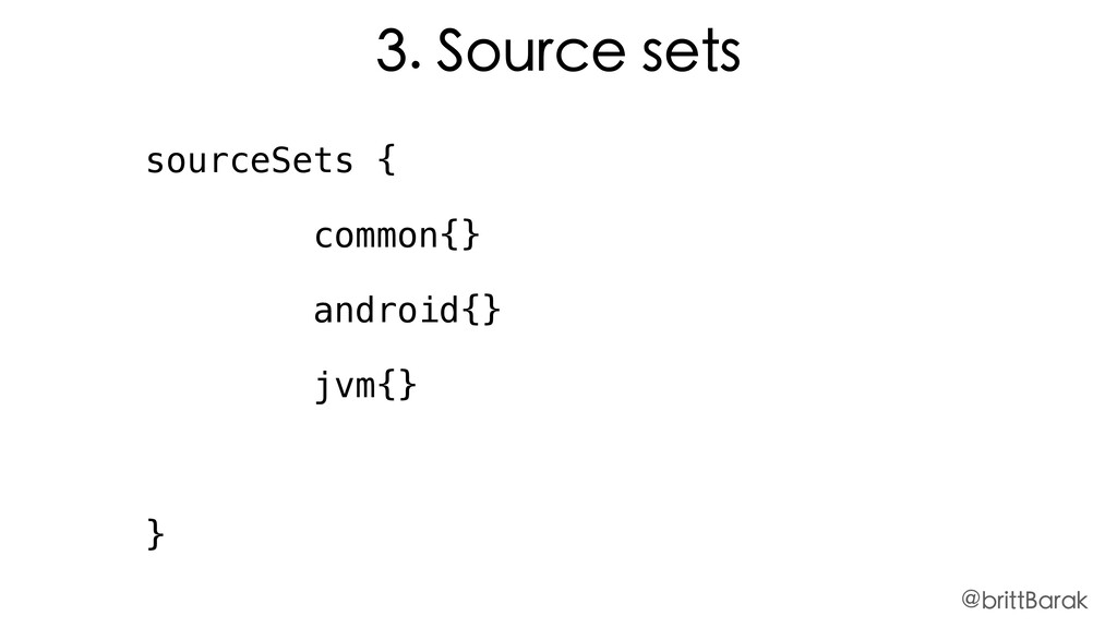 3. Source sets sourceSets { common{} android{} ...