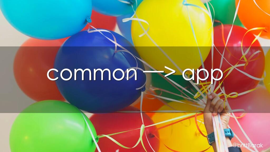 common —> app @brittBarak