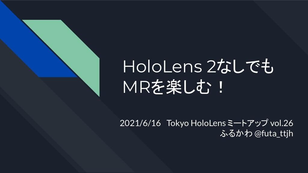 HoloLens 2なしでも MRを楽しむ! 2021/6/16 Tokyo HoloLens...