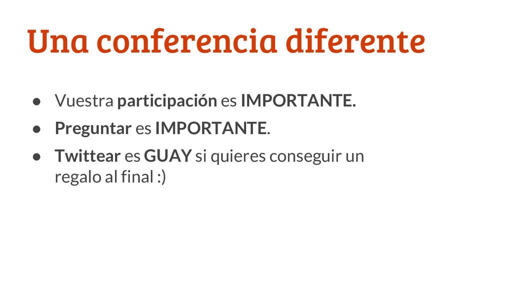 Una conferencia diferente ● Vuestra participaci...