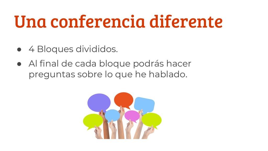 Una conferencia diferente ● 4 Bloques divididos...