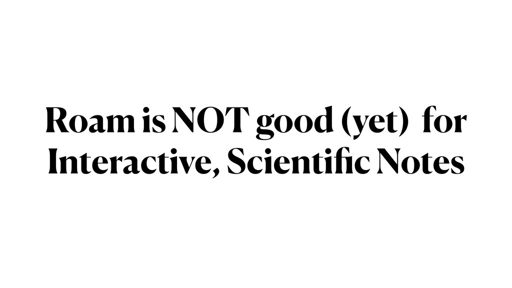 Roam is NOT good (yet) for Interactive, Scienti...