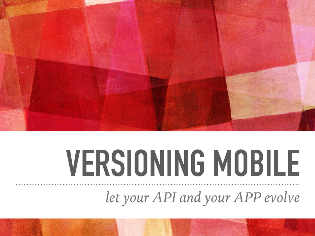 VERSIONING MOBILE let your API and your APP evo...