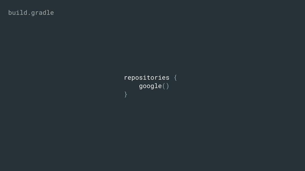 repositories { google() } build.gradle