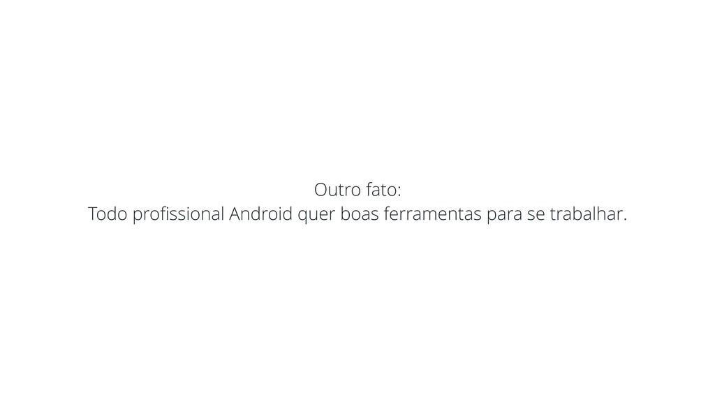 Outro fato: Todo profissional Android quer boas ...