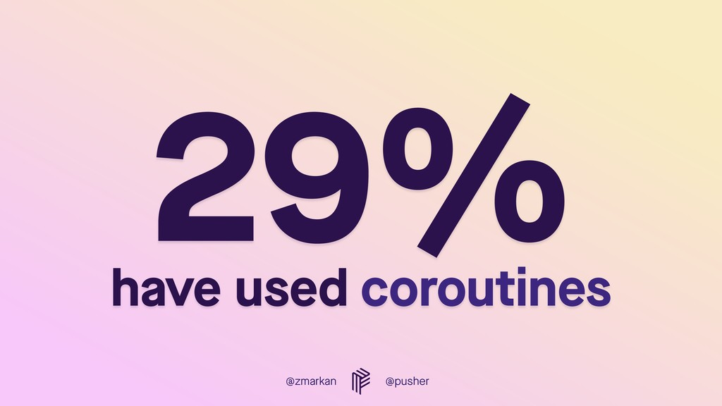 @zmarkan @pusher 29%  have used coroutines
