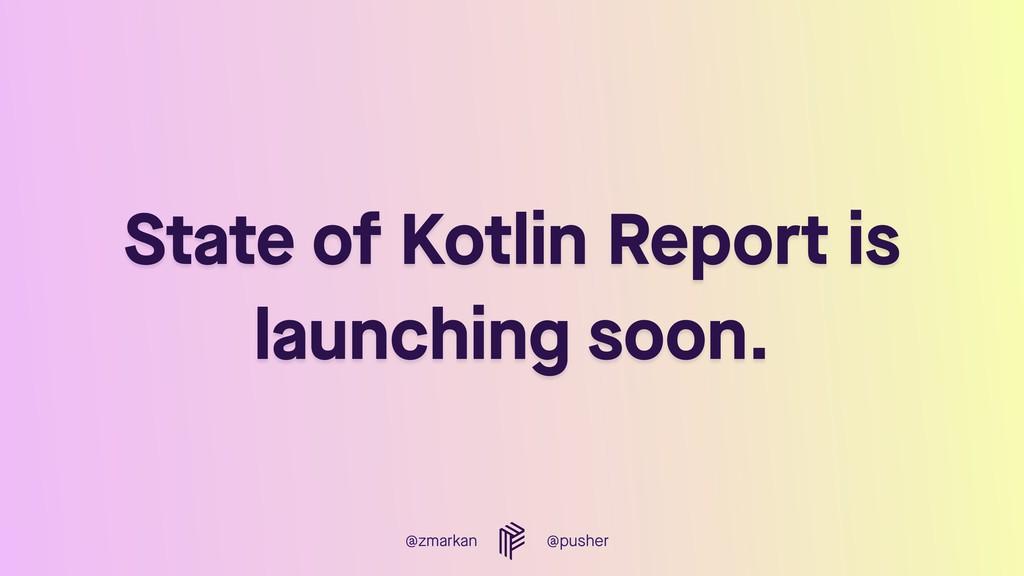 @zmarkan @pusher State of Kotlin Report is laun...