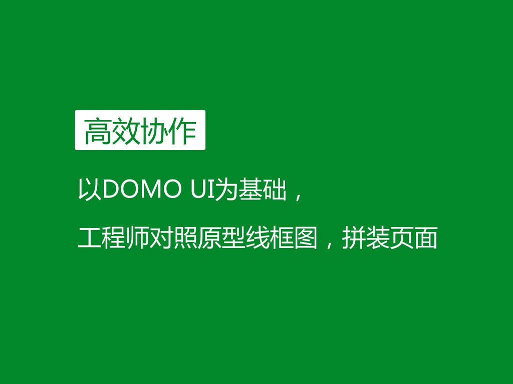 以DOMO UI为基础,  工程师对照原型线框图,拼装页面 高效协作