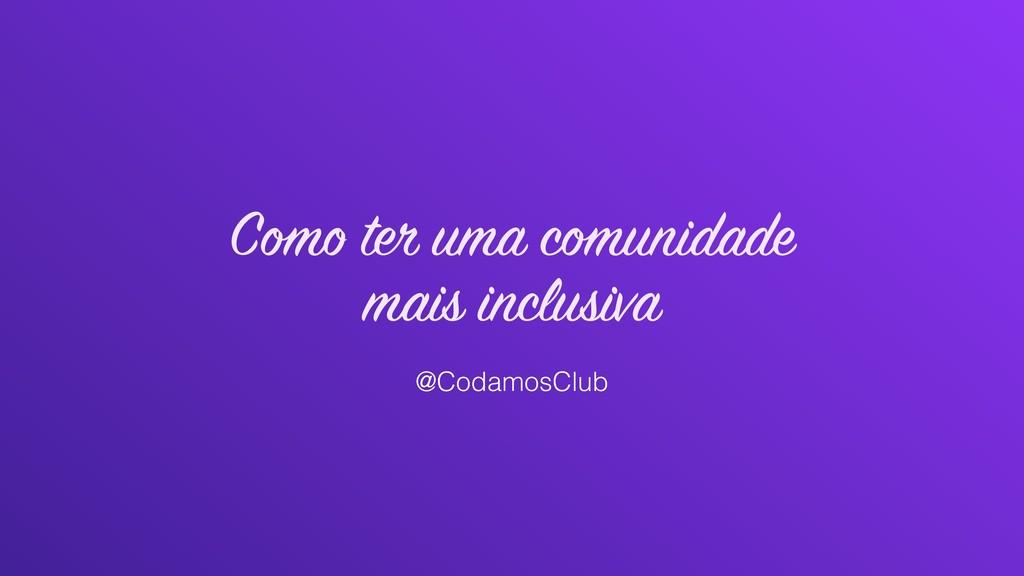 Como ter uma comunidade mais inclusiva @Codamos...
