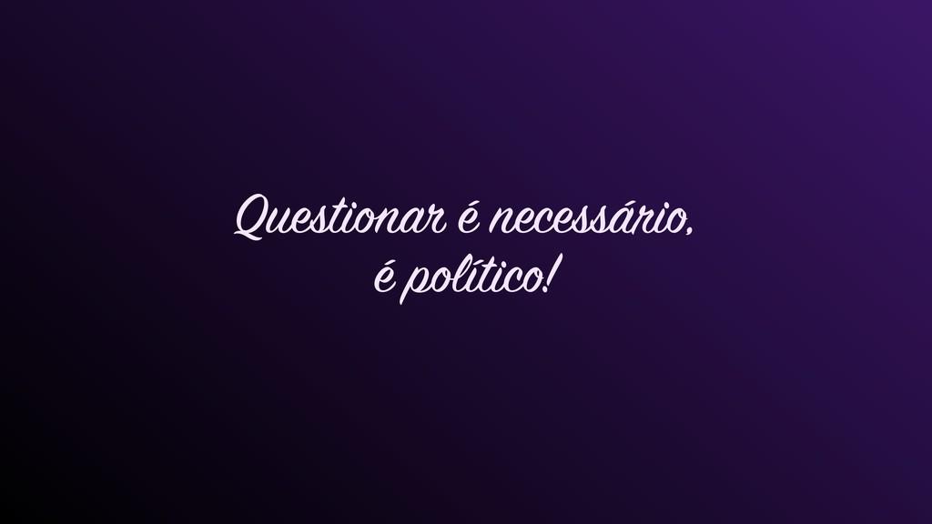 Questionar é necessário, é político!