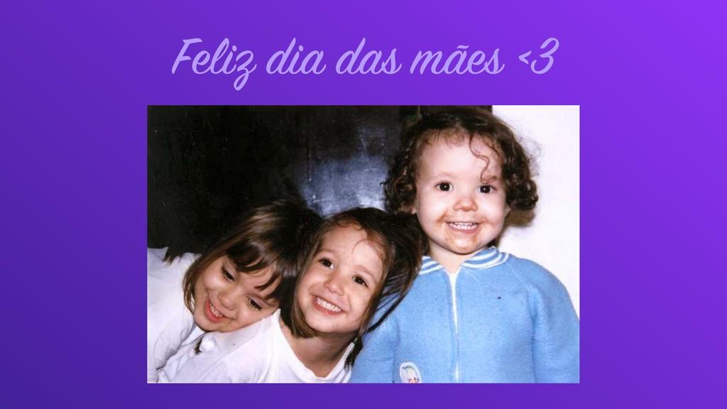 Feliz dia das mães <3