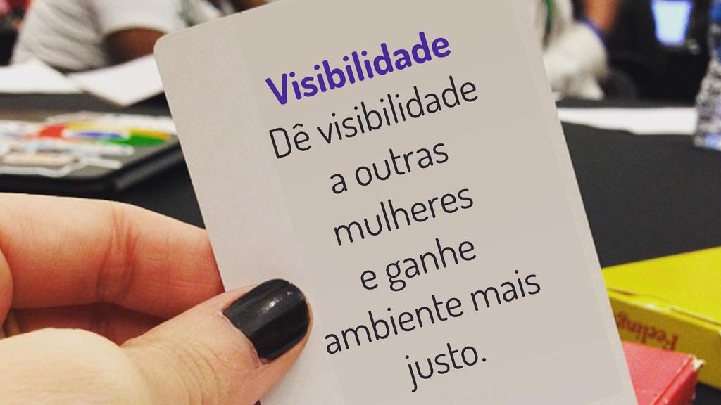 Visibilidade Dê visibilidade a outras mulheres ...