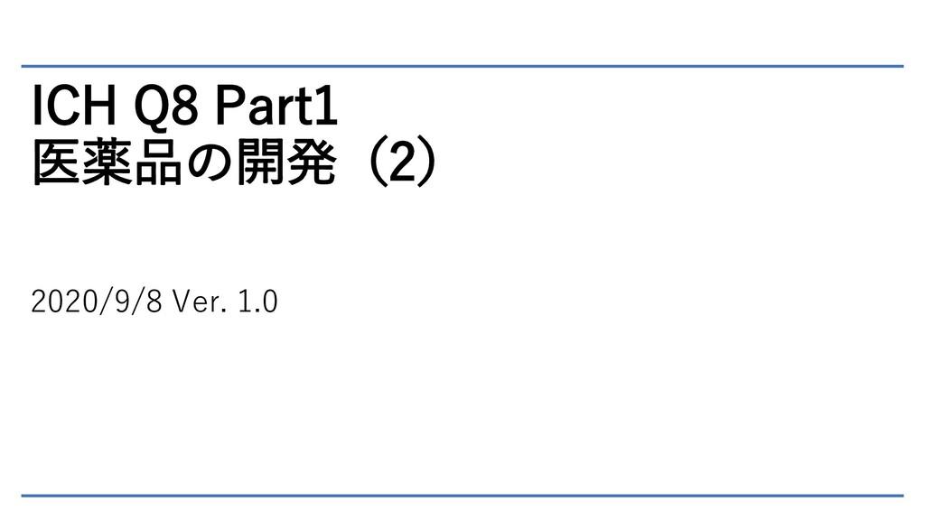 ICH Q8 Part1 医薬品の開発(2) 2020/9/8 Ver. 1.0