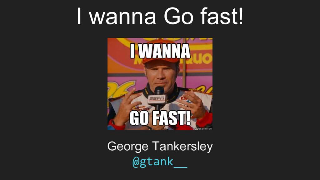 I wanna Go fast! George Tankersley @gtank__