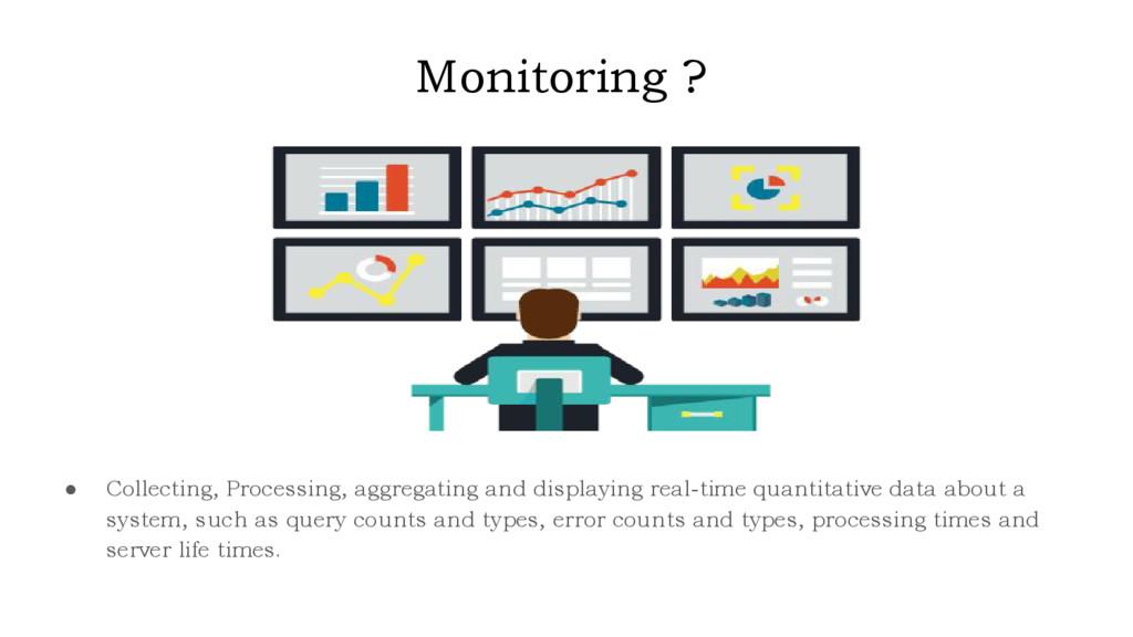 Monitoring ? ● Collecting, Processing, aggregat...