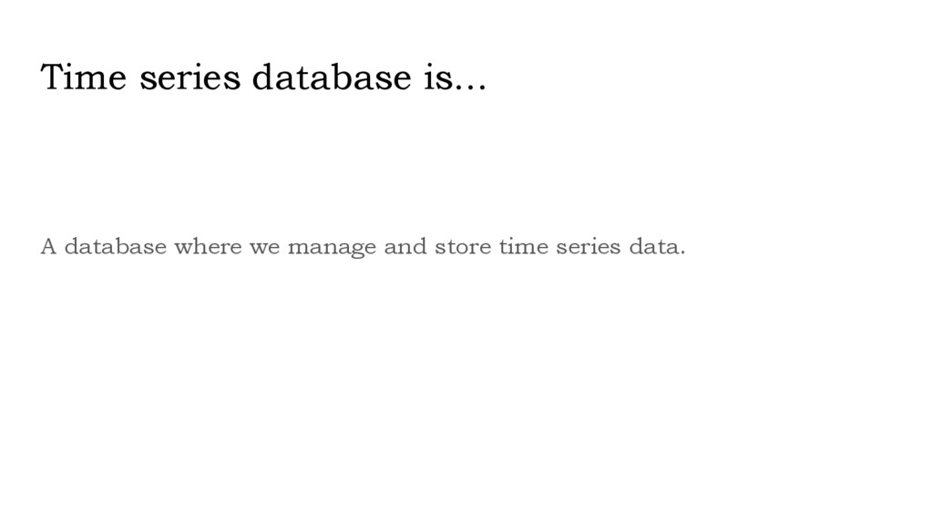 Time series database is... A database where we ...