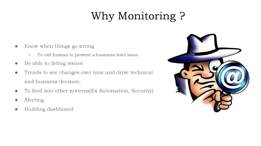 Why Monitoring ? ● Know when things go wrong ○ ...