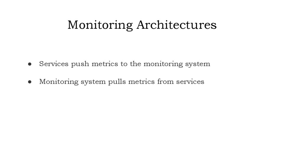 Monitoring Architectures ● Services push metric...