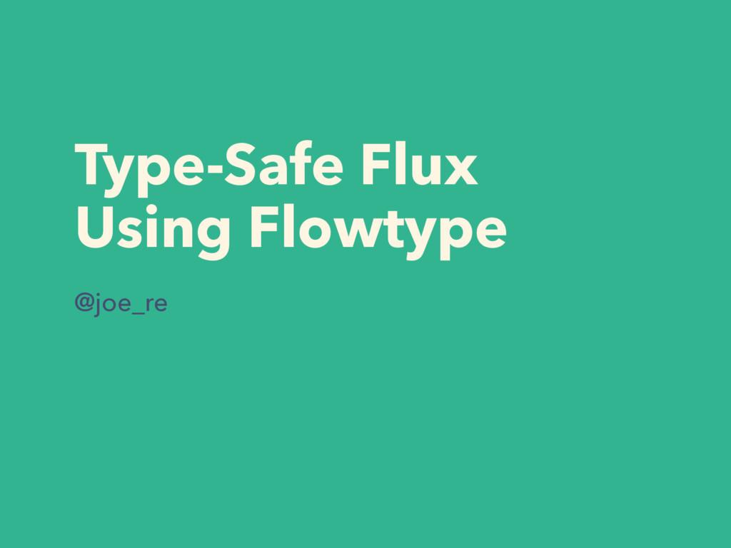 Type-Safe Flux Using Flowtype @joe_re