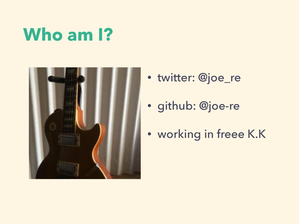 Who am I? • twitter: @joe_re • github: @joe-re ...