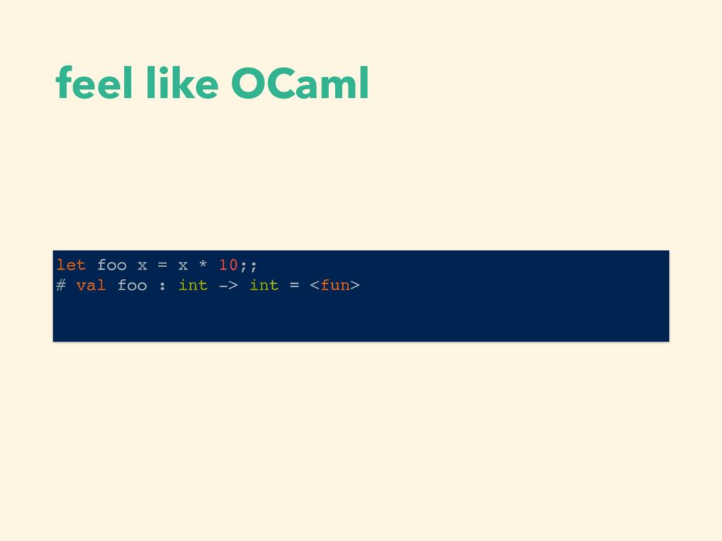 feel like OCaml let foo x = x * 10;; # val foo ...