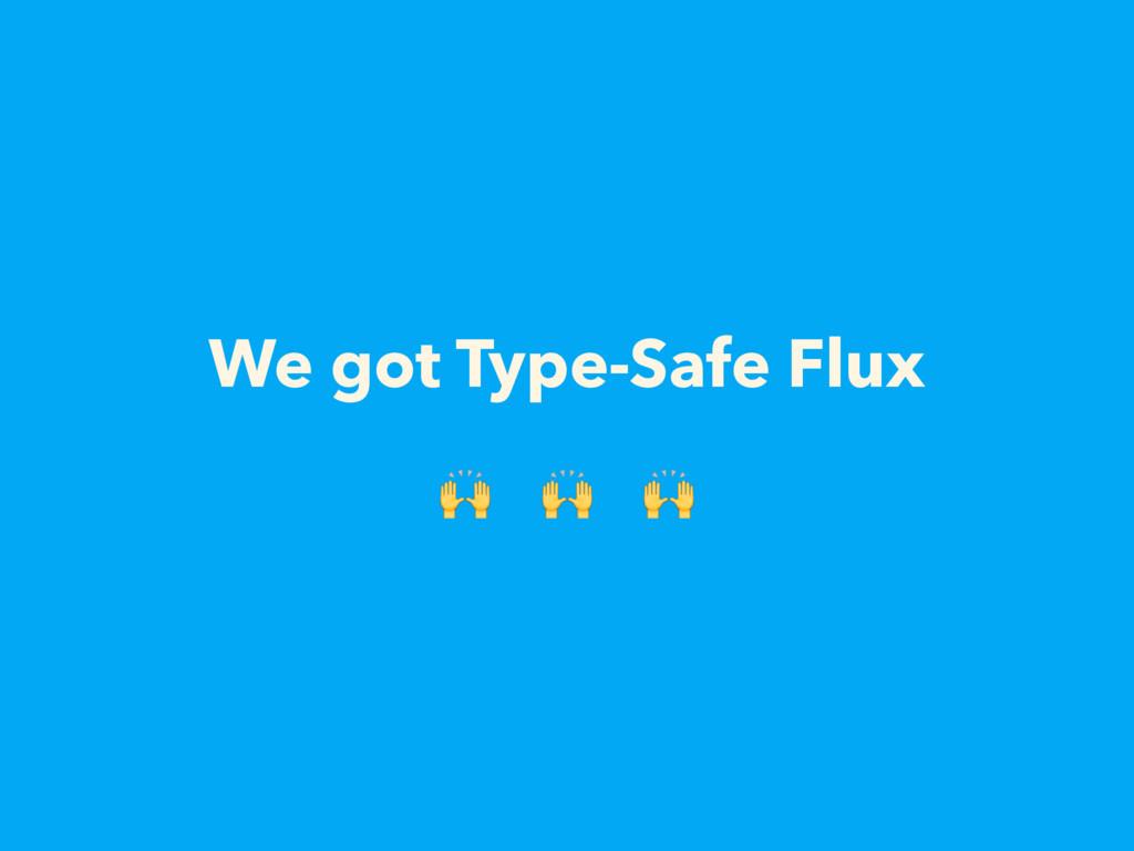We got Type-Safe Flux