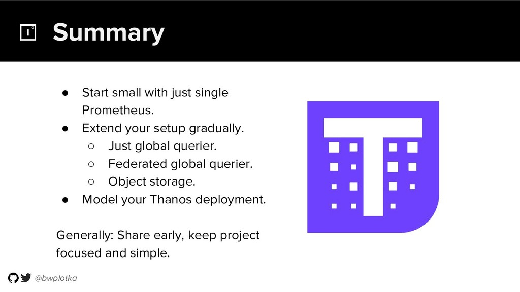 @bwplotka Summary ● Start small with just singl...