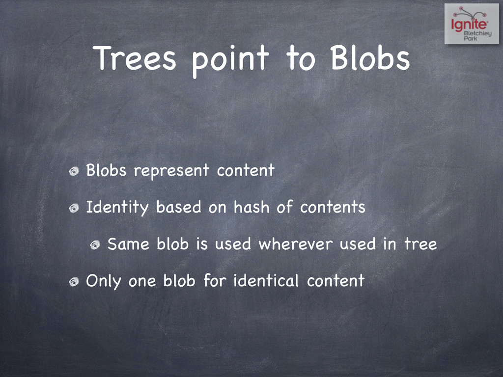 Trees point to Blobs Blobs represent content Id...