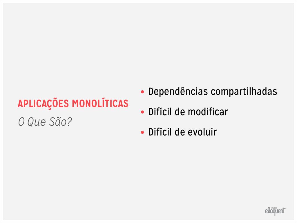 APLICAÇÕES MONOLÍTICAS • Dependências compartil...