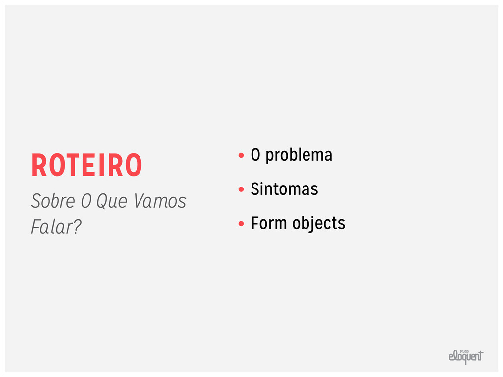 ROTEIRO • O problema • Sintomas • Form objects ...