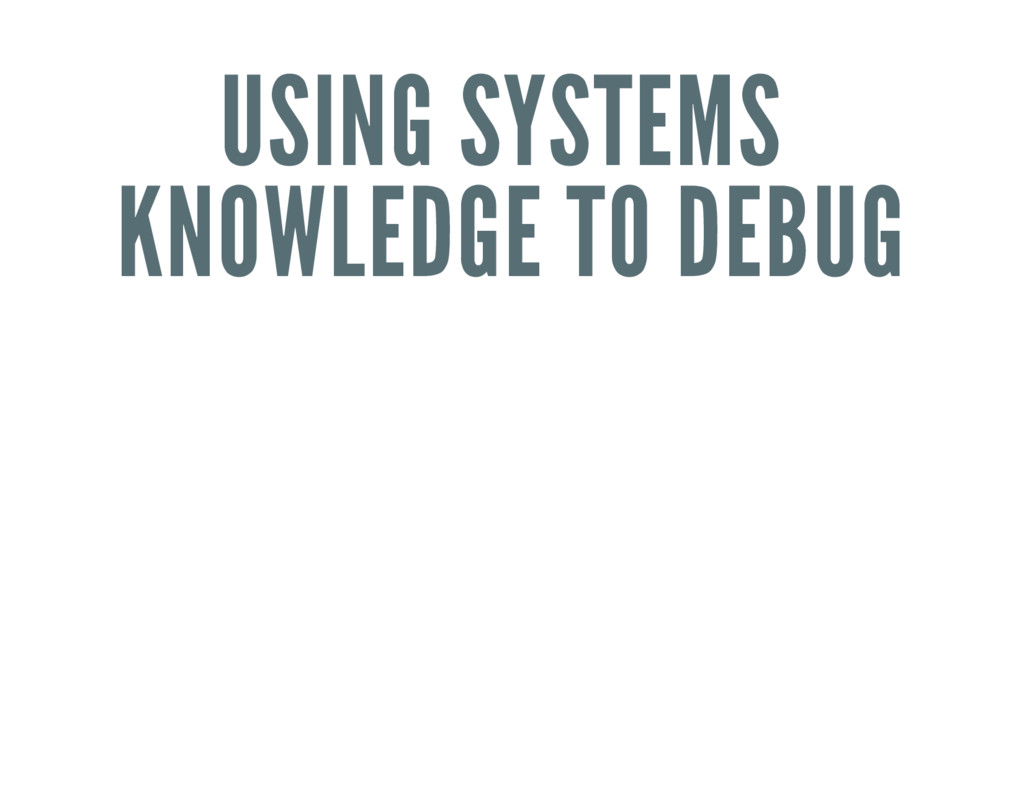 USING SYSTEMS KNOWLEDGE TO DEBUG