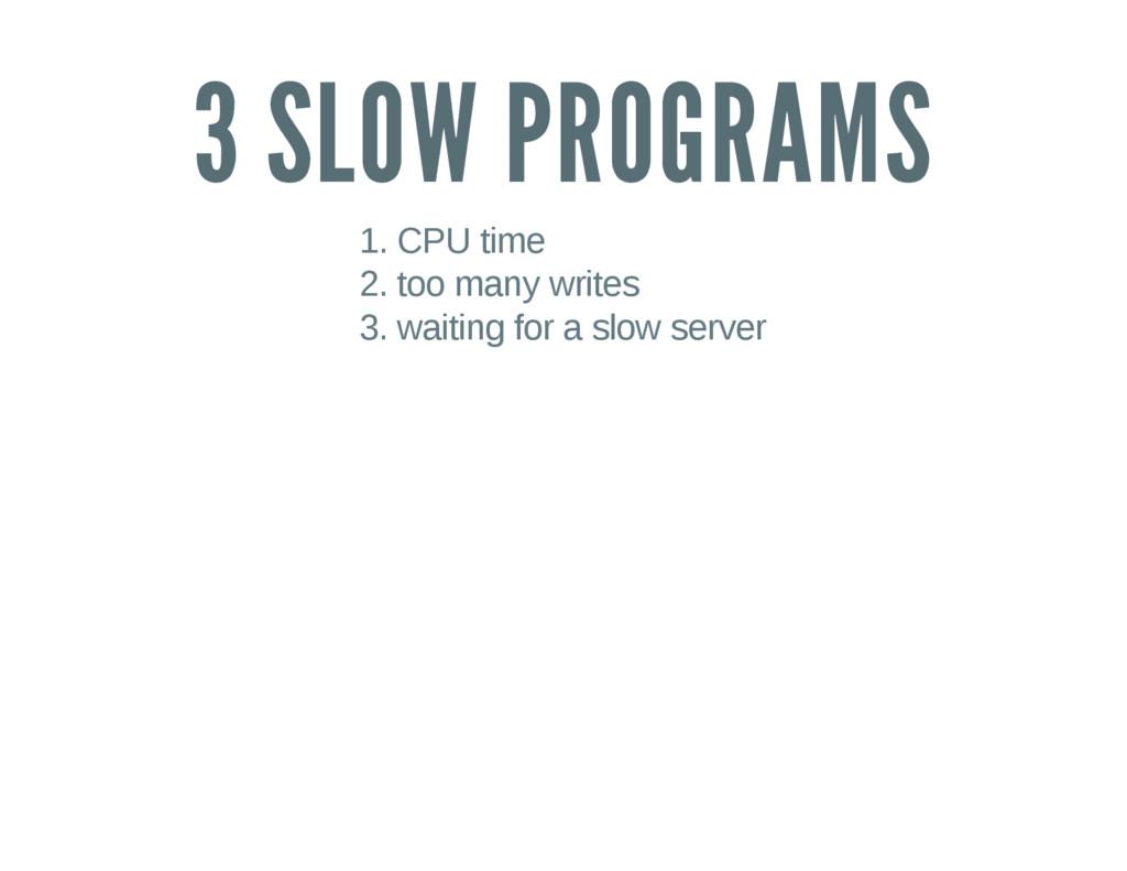 3 SLOW PROGRAMS 1. CPU time 2. too many writes ...