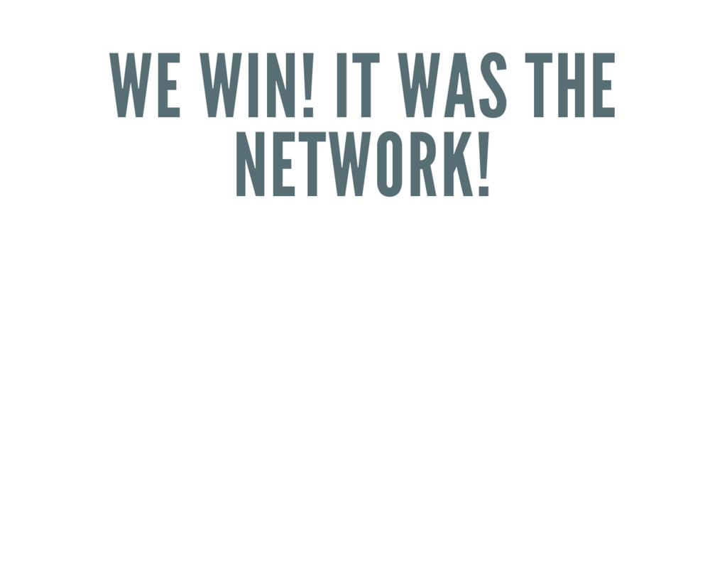 WE WIN! IT WAS THE NETWORK!