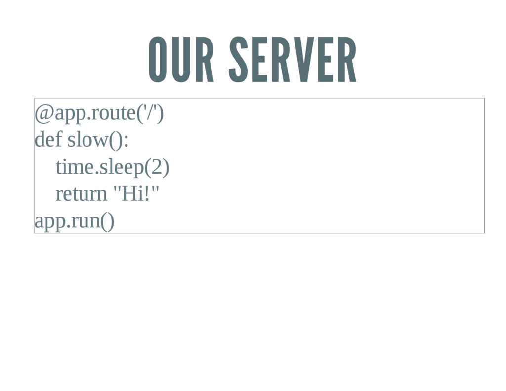 OUR SERVER @app.route('/') def slow(): time.sle...