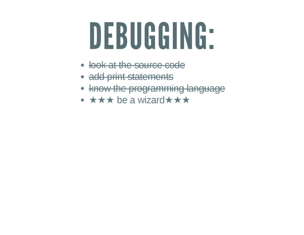 DEBUGGING: look at the source code add print st...