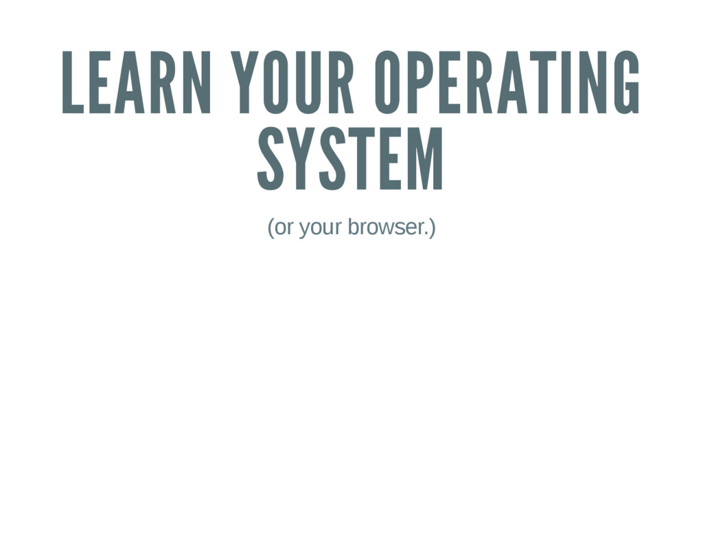 LEARN YOUR OPERATING SYSTEM (or your browser.)