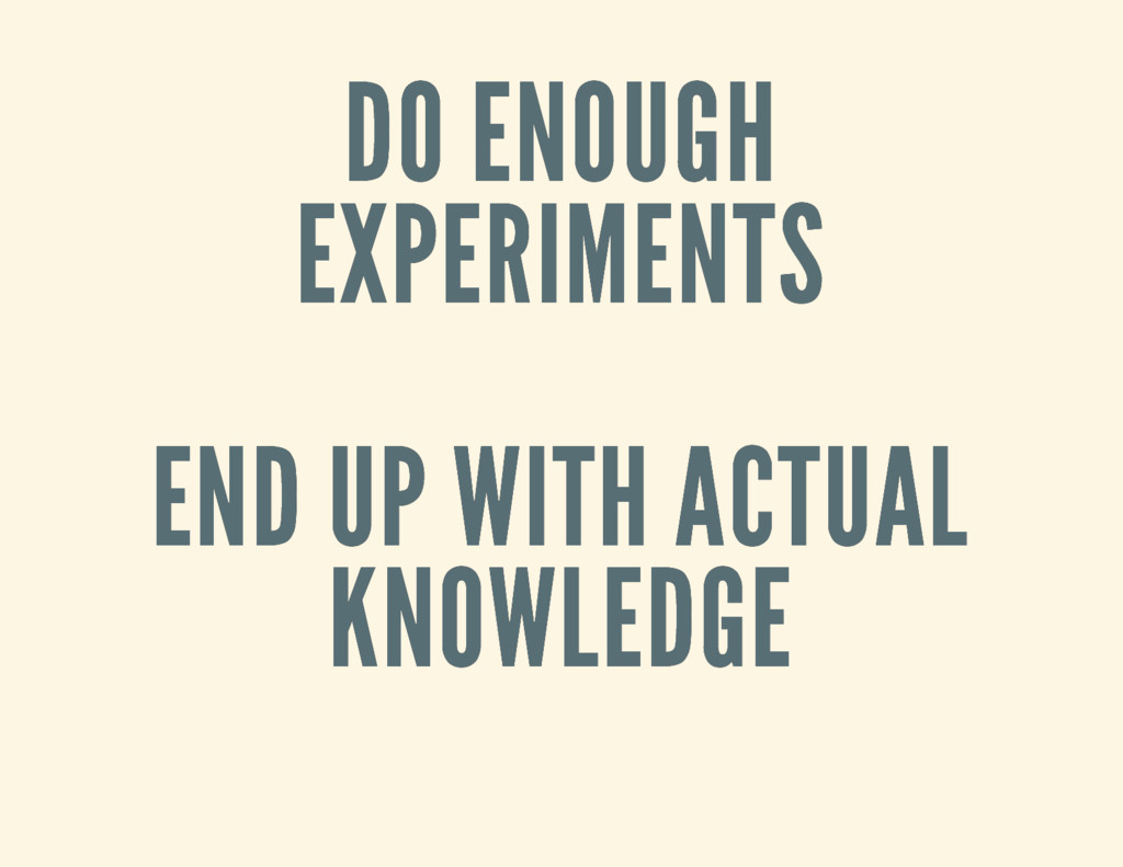 DO ENOUGH DO ENOUGH EXPERIMENTS EXPERIMENTS END...