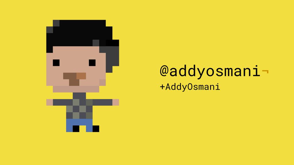 @addyosmani¬ +AddyOsmani