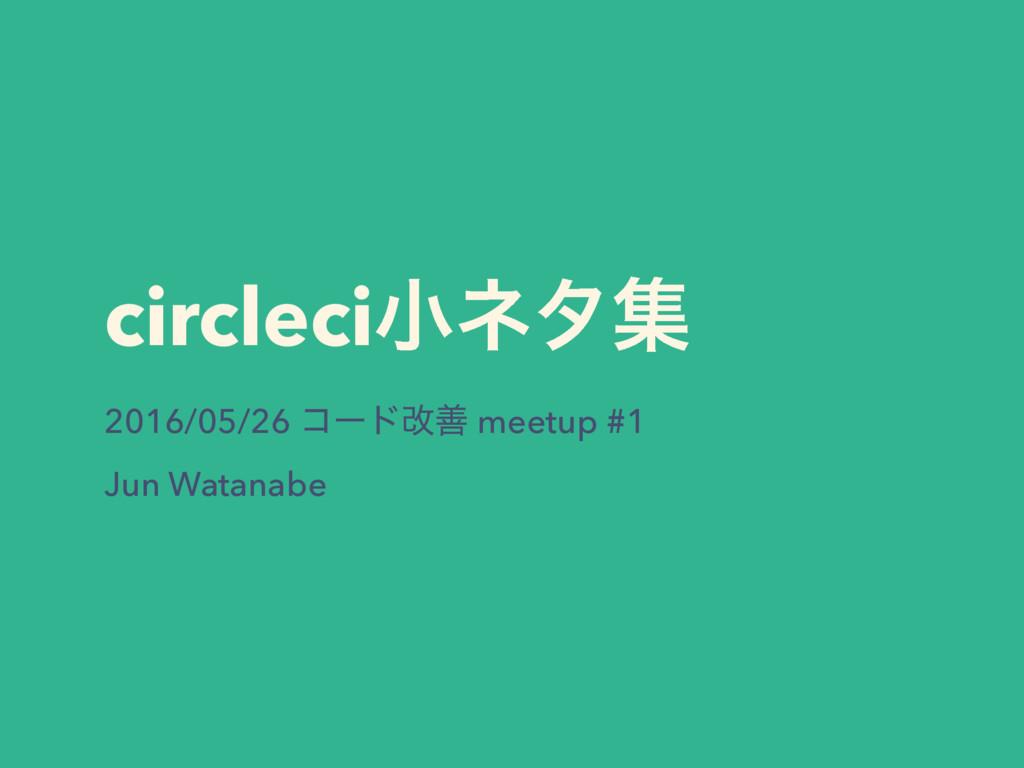 circleciখωλू 2016/05/26 ίʔυվળ meetup #1 Jun Wat...