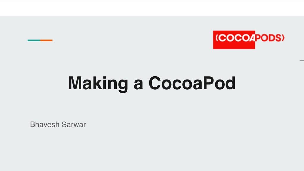 Making a CocoaPod Bhavesh Sarwar