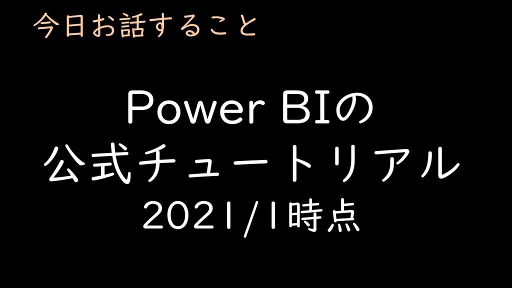 今日お話すること Power BIの 公式チュートリアル 2021/1時点