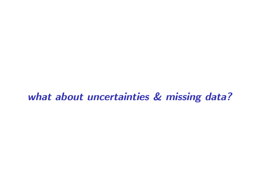 what about uncertainties & missing data?