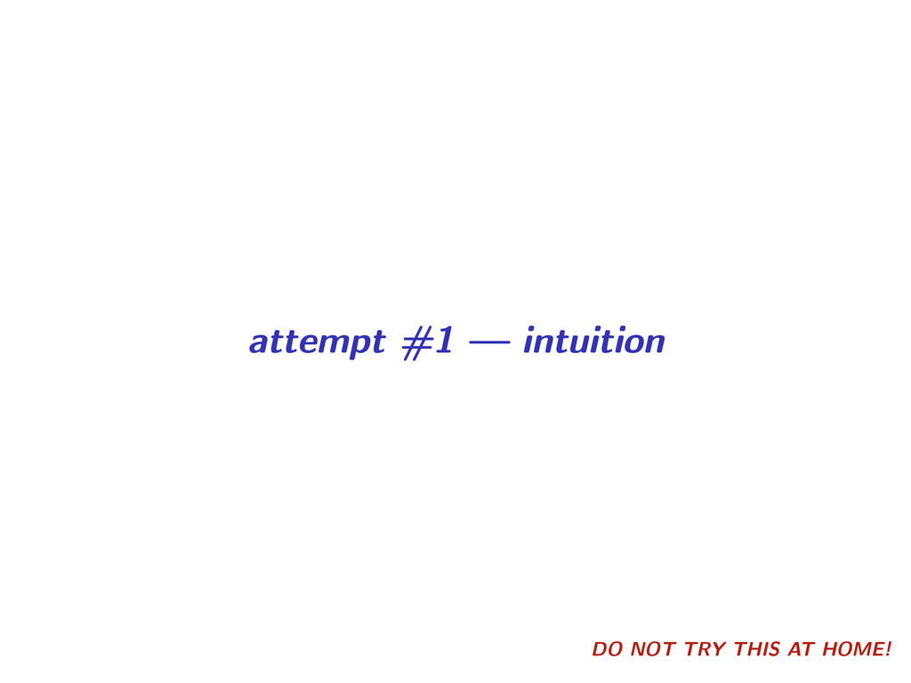 DO NOT TRY THIS AT HOME! attempt #1 — intuition