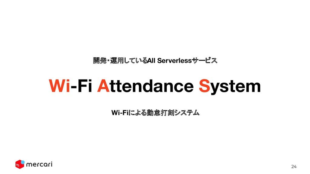 24 開発・運用しているAll Serverlessサービス Wi-Fi Attendance...