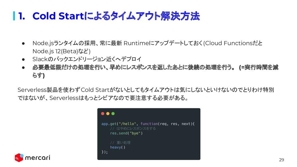 29 1. Cold Startによるタイムアウト解決方法 ● Node.jsランタイムの採用...