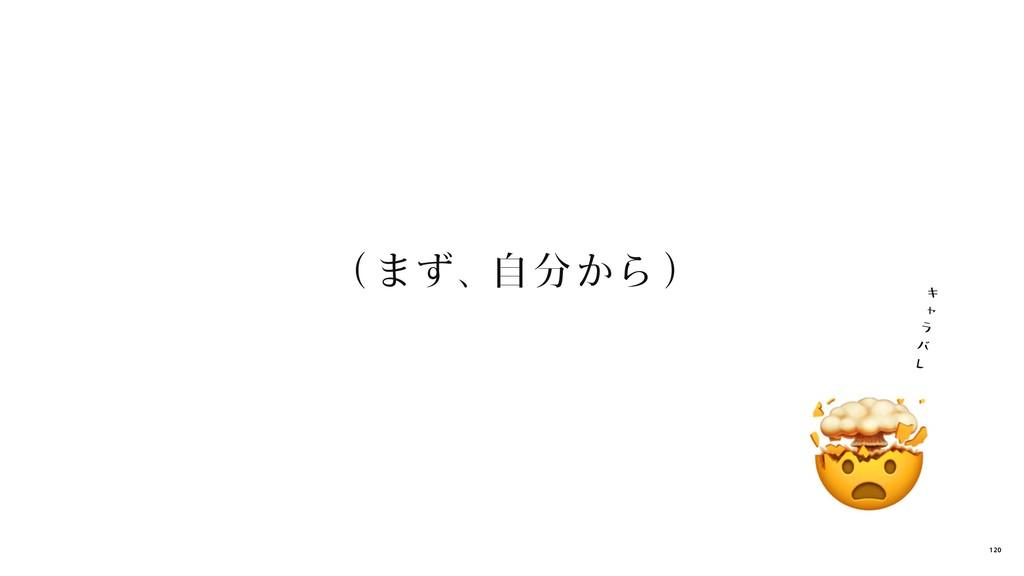 (まず、自分から) キ ャ ラ バ レ 120