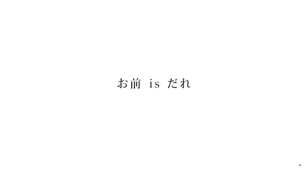 お 前 i s だれ 25